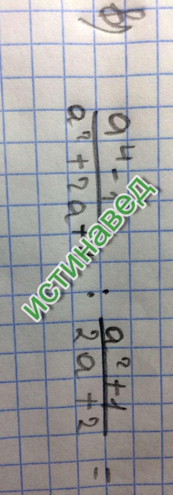 а^4–1 а^2+1 -------------- : --------- = а^2+2а+1 2а+2  (а^2–1)(а^2+1)*2(а+1)