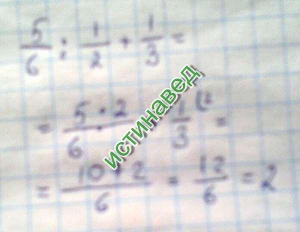 5/6*2/1+1/3=10/6+1/3=12/6=2 Приложение хочет чтоб тут что-то было написано